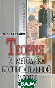 Теория и методика воспитательной работы. Серия: Педагогическое образование. 3-е издание  Кукушкин В.С.  купить