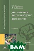 Декоративное растениеводство. Цветоводство. 4-е издание  Соколова Т.А., Бочкова И.Ю. купить