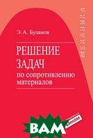 Решение задач по сопротивлению материалов. Серия: Механика. 3-е издание  Буланов Э.А.  купить