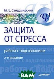 Защита от стресса. Работа с подсознанием. 2-е издание  Сандомирский Марк Евгеньевич  купить