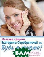 Женские секреты Екатерины Серебрянской или Будь в форме    купить