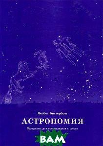 Астрономия. Материалы для преподавания в школе  Лизбет Бистербош купить