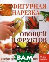 Фигурная нарезка овощей и фруктов. Уроки для начинающих. Серия: Жизнь удалась