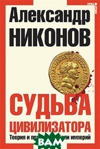 Судьба цивилизатора. Теория и практика гибели империй. 3-е издание  Александр Никонов купить