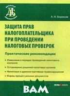 Защита прав налогоплательщика при проведении налоговых проверок. Практические рекомендации  А. Н. Борисов купить