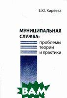 Муниципальная служба: проблемы, теории и практики  Киреева Е.Ю. купить