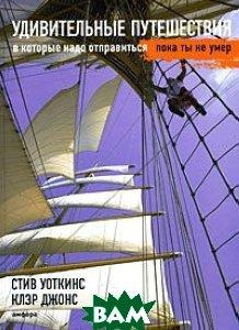 ������������ �����������, � ������� ���� �����������, ���� �� �� ���� / Unforgettable Journeys to Take Before You Die  ���� �������, ���� ����� / Steve Watkins, Clare Jones ������