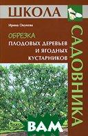 Обрезка плодовых деревьев и ягодных кустарников. Серия: Школа садовника  Ирина Окунева купить