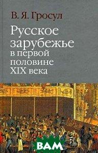 Русское зарубежье в первой половине XIX века  В. Я. Гросул купить