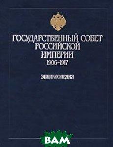 Государственный Совет Российской Империи. 1906-1917. Энциклопедия   купить