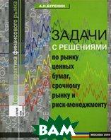 Задачи с решениями по рынку ценных бумаг, срочному рынку и риск-менеджменту. 2-е издание  Буренин А.Н. купить