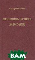 Принципы успеха. 3-е издание / The Principles of Success  Коносуке Мацусита / Konosuke Matsushita купить