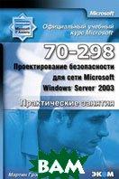 Официальный учебный курс Microsoft. Проектирование безопасности для сети Microsoft Windows Server 2003 (70-298). Практические занятия   Мартин Грэсдал купить