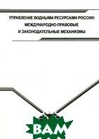 Управление водными ресурсами России. Международно-правовые и законодательные механизмы  Александр Вылегжанин купить