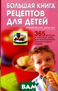 Большая книга рецептов для детей: 365 вкусных и полезных блюд для полноценного питания вашего ребенка  Бриджит Вердлей   купить