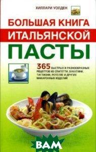 Большая книга итальянской пасты: 365 быстрых и разнообразных рецептов из спагетти, букатини, таглиони, ротелле и других макаронных изделий  Х.Уолден купить
