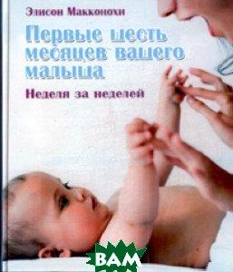 Первые шесть месяцев вашего малыша: неделя за неделей  Элисон Макконохи (пер. с англ. М. Котельниковой) купить