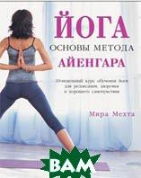 Йога. Основы метода Айенгара. 10-недельный курс обучения йоге для релаксации, здоровья и хорошего самочувствия  Мира Мехта   купить