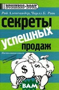 Секреты успешных продаж / Secrets of Closing Sales  Рой Александер, Чарлз Б. Рот / Roy Alexander, Charles B. Roth купить