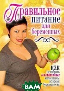 Правильное питание для беременных. Как не набрать лишние килограммы во время беременности  Кулагина К.А.                                                                    купить
