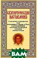 Святоотеческие наставления о молитве и трезвении, или Внимании в сердце к Богу и истолкование молитвы Господней словами святых отцов   купить