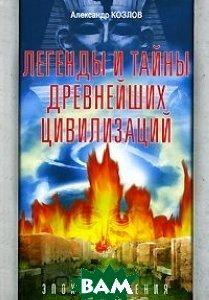 Легенды и тайны древнейших цивилизаций. Эпоха творения  Александр Козлов купить