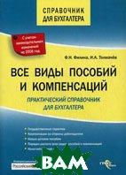 Все виды пособий и компенсаций: практический справочник для бухгалтера  Филина Ф.Н., Толмачев И.А. купить