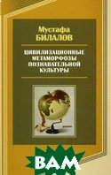 Цивилизационные метаморфозы познавательной культуры  Билалов М.И. купить
