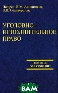Уголовно-исполнительное право  Под редакцией В. М. Анисимкова, В. И. Селиверстова купить