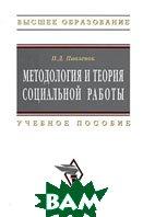 Методология и теория социальной работы. Серия: Высшее образование  П. Д. Павленок купить