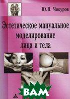 Эстетическое мануальное моделирование лица и тела  Чикуров Ю.В. купить