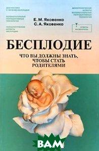 Бесплодие: Что вы должны знать, чтобы стать родителями  Яковенко Е.М., Яковенко С.А. купить