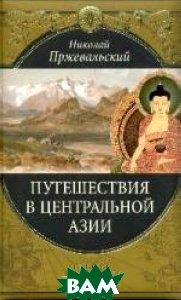 Путешествия в Центральной Азии. Путешествия в Центральной Азии  Пржевальский Н.М. купить