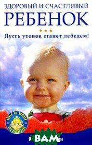 Здоровый и счастливый ребенок. Пусть утенок станет лебедем! Серия: Вы и ваш ребенок  Игорь Афонин купить