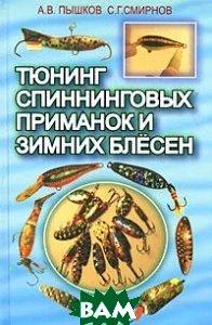 Тюнинг спиннинговых приманок и зимних блесен  А. В. Пышков, С. Г. Смирнов купить