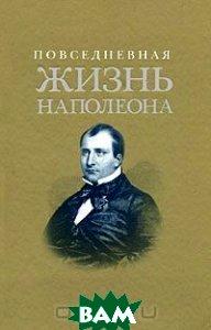 Повседневная жизнь Наполеона. Антология. 2-е издание  А. Леви, Ф. Массон купить