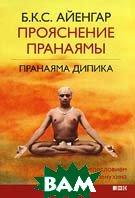 Прояснение Пранаямы. Пранаяма Дипика / Light on Pranayama: Pranayama Dipika  Б. К. С. Айенгар / B.K.S. Iyengar купить