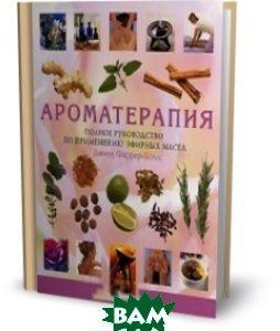 Ароматерапия: полное руководство по применению эфирных масел  Фаррер-Холлс Д. купить