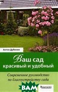 Ваш сад - красивый и удобный. Современное руководство по благоустройству сада  Антон Дубенюк купить