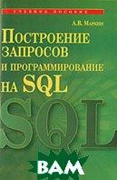 Построение запросов и программирование на SQL  А. В. Маркин купить