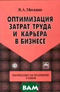 Оптимизация затрат труда и карьера в бизнесе: рекомендации для предприятий и банков  Москвин В.А. купить