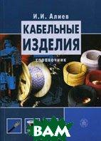 Кабельные изделия. 3-е издание  И. И. Алиев  купить