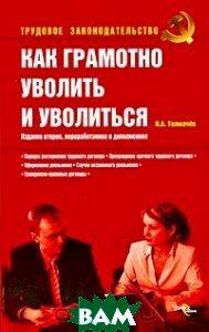 Как грамотно уволить и уволиться. 2-е издание  Толмачев И.А. купить