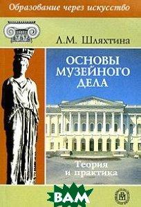 Основы музейного дела: теория и практика. 2-е издание  Шляхтина Л.М. купить