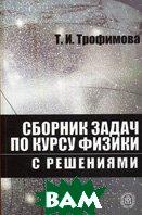 Сборник задач по курсу физики с решениями. 9-е издание  Т. И. Трофимова, З. Г. Павлова купить