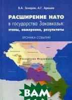 Расширение НАТО в государства Закавказья: этапы, намерения, результаты. Хроника событий: монография  Захаров В.А., Арешев А.Г. купить