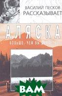 Аляска больше, чем вы думаете. 3-е издание  Василий Песков купить