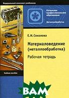 Материаловедение (металлообработка). Рабочая тетрадь. 2-е издание  Соколова Е.Н. купить