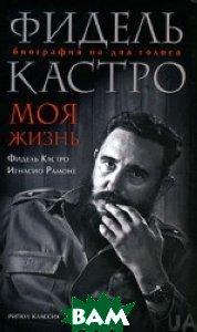 Фидель Кастро. Моя жизнь. Биография на два голоса  Кастро Ф., Рамоне И.  купить