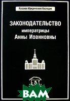 Законодательство императрицы Анны Иоанновны. Серия: Русское юридическое наследие   купить